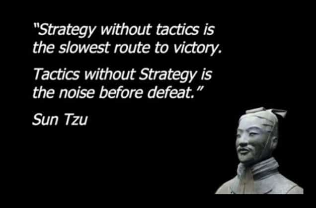 Strategy without tactics is the slowest route to victory. Tactics without Strategy is the noise before defeat Sun Tzu